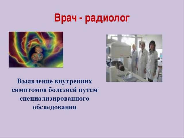 Врач - радиолог Выявление внутренних симптомов болезней путем специализирован...