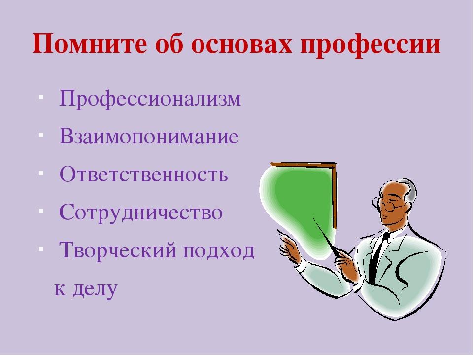 Помните об основах профессии Профессионализм Взаимопонимание Ответственность...