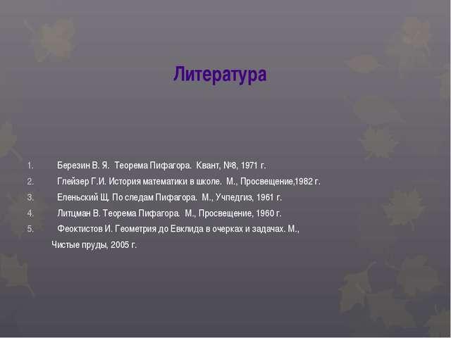 Литература Березин В. Я. Теорема Пифагора. Квант, №8, 1971 г. Глейзер Г.И. Ис...