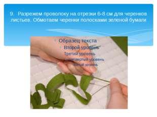 9.Разрежем проволоку на отрезки 6-8 см для черенков листьев. Обмотаем черенк