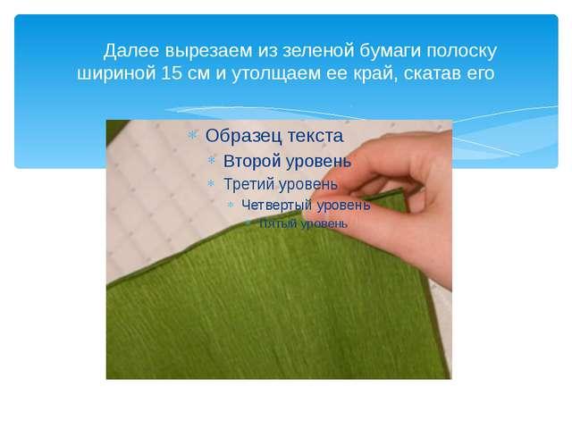 Далее вырезаем из зеленой бумаги полоску шириной 15 см и утолщаем ее край, с...