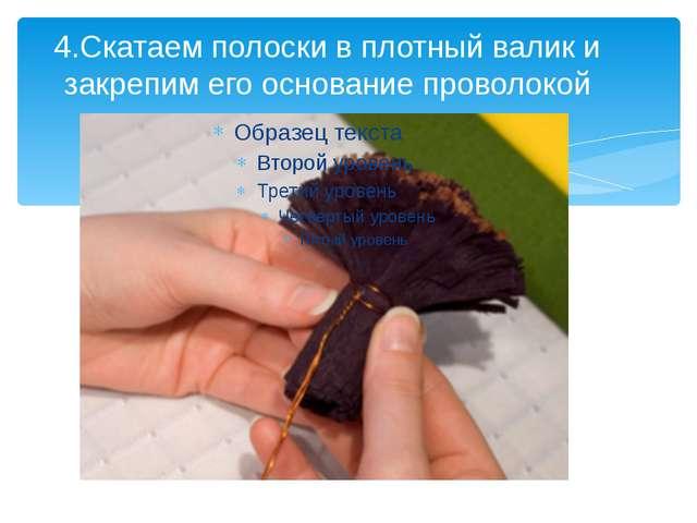 4.Скатаем полоски в плотный валик и закрепим его основание проволокой