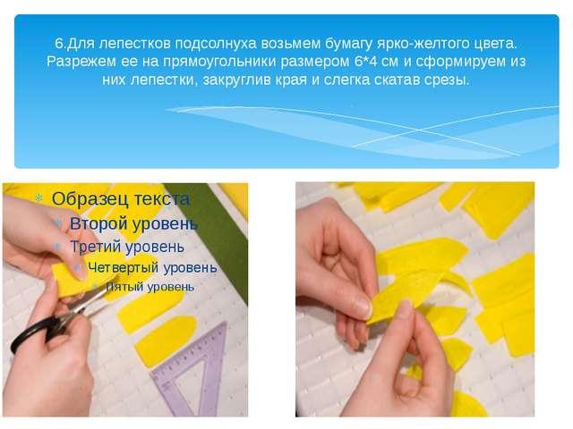 6.Для лепестков подсолнуха возьмем бумагу ярко-желтого цвета. Разрежем ее на...
