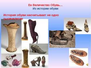Ее Величество Обувь… Из истории обуви История обуви насчитывает не одно тысяч