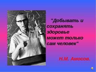 """""""Добывать и сохранять здоровье может только сам человек"""" Н.М. Амосов."""