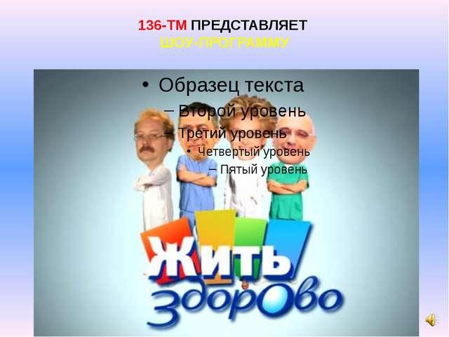 136-ТМ ПРЕДСТАВЛЯЕТ ШОУ-ПРОГРАММУ