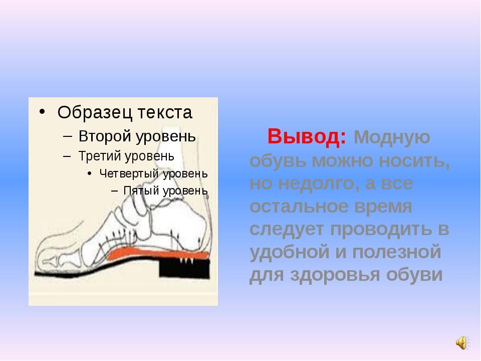 Вывод: Модную обувь можно носить, но недолго, а все остальное время следует...