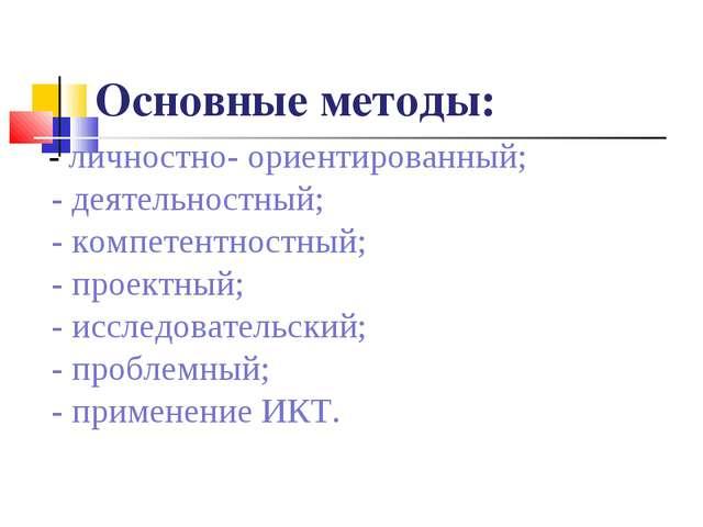 Основные методы: - личностно- ориентированный; - деятельностный; - компетентн...