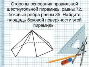 Стороны основания правильной шестиугольной пирамиды равны 72, боковые рёбра р
