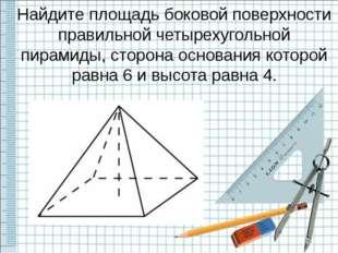 Найдите площадь боковой поверхности правильной четырехугольной пирамиды, стор