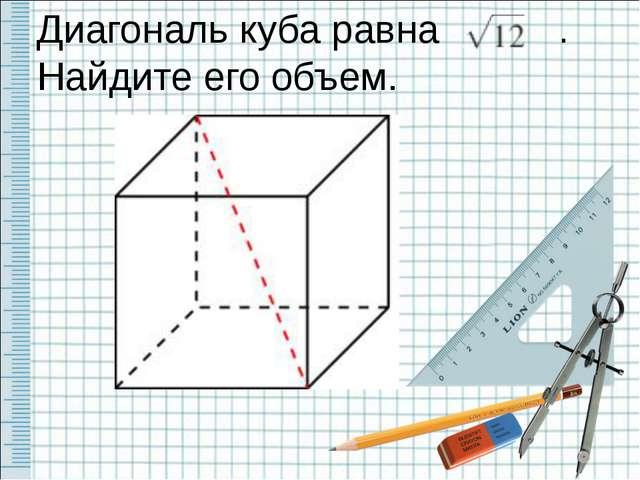 Диагональ куба равна . Найдите его объем.
