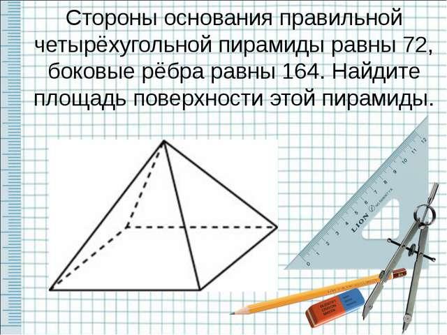 Стороны основания правильной четырёхугольной пирамиды равны 72, боковые рёбра...