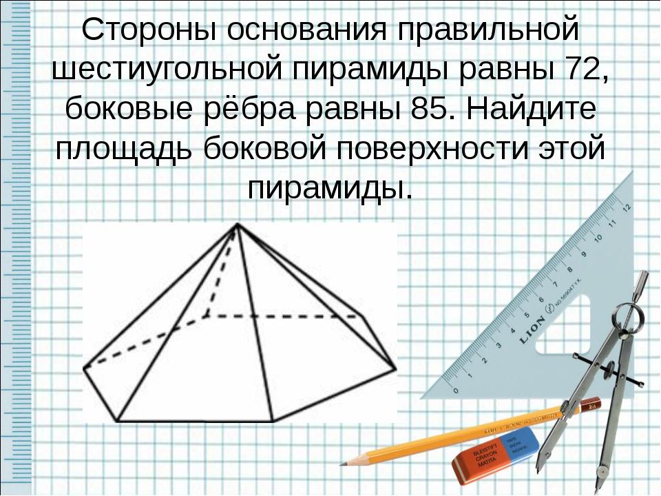 Стороны основания правильной шестиугольной пирамиды равны 72, боковые рёбра р...