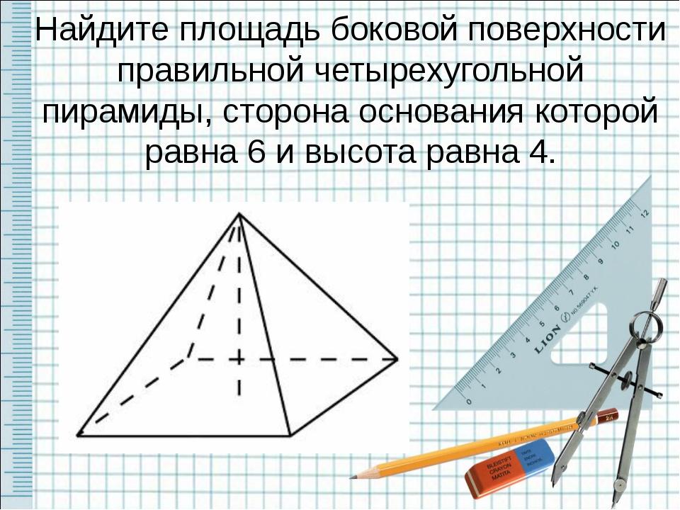 Найдите площадь боковой поверхности правильной четырехугольной пирамиды, стор...