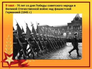 9 мая - 70 лет со дня Победы советского народа в Великой Отечественной войне