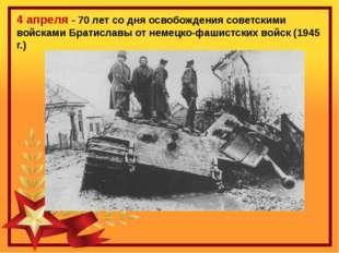 4 апреля - 70 лет со дня освобождения советскими войсками Братиславы от немец
