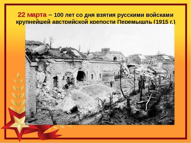22 марта – 100 лет со дня взятия русскими войсками крупнейшей австрийской кре...