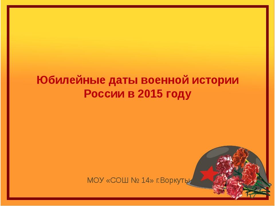 Юбилейные даты военной истории России в 2015 году МОУ «СОШ № 14» г.Воркуты