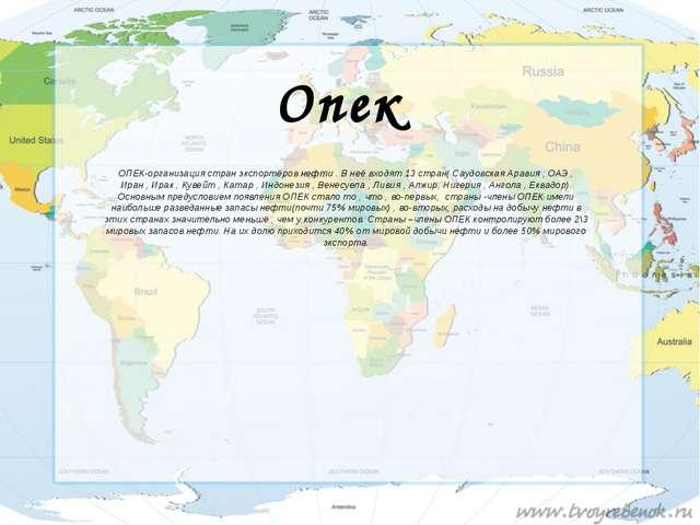 Опек ОПЕК-организация стран экспортёров нефти . В неё входят 13 стран( Саудов...