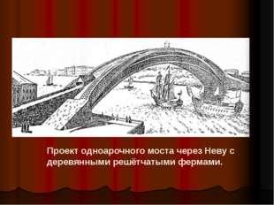 Проект одноарочного моста через Неву с деревянными решётчатыми фермами.