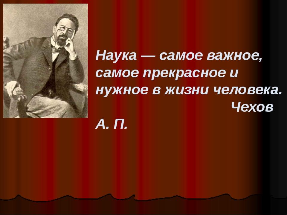 Наука — самое важное, самое прекрасное и нужное в жизни человека. Чехов А. П.