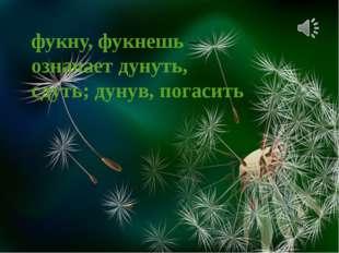 фукну, фукнешь – означает дунуть, сдуть; дунув, погасить Ветерок пушинки разн
