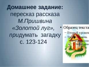 Домашнее задание: пересказ рассказа М.Пришвина «Золотой луг», придумать загад