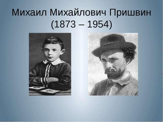 Михаил Михайлович Пришвин (1873 – 1954)