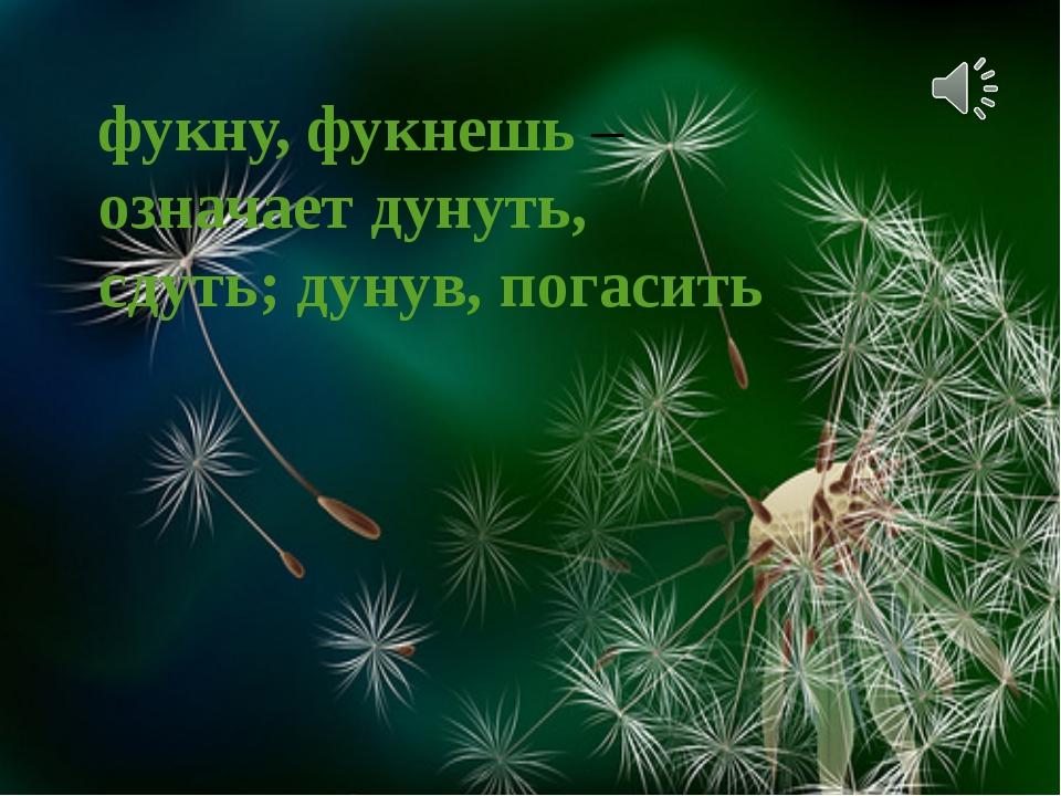 фукну, фукнешь – означает дунуть, сдуть; дунув, погасить Ветерок пушинки разн...
