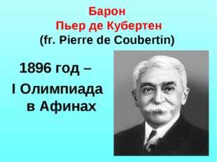Барон Пьер де Кубертен (fr. Pierre de Coubertin) 1896 год – I Олимпиада в Афи