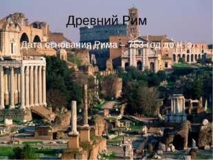 Древний Рим Дата основания Рима – 753 год до н. э.