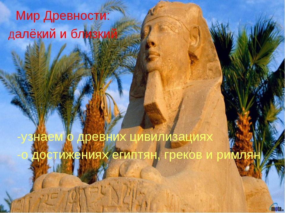 Мир Древности: Далёкий и близкий -узнаем о древних цивилизациях -о достижения...