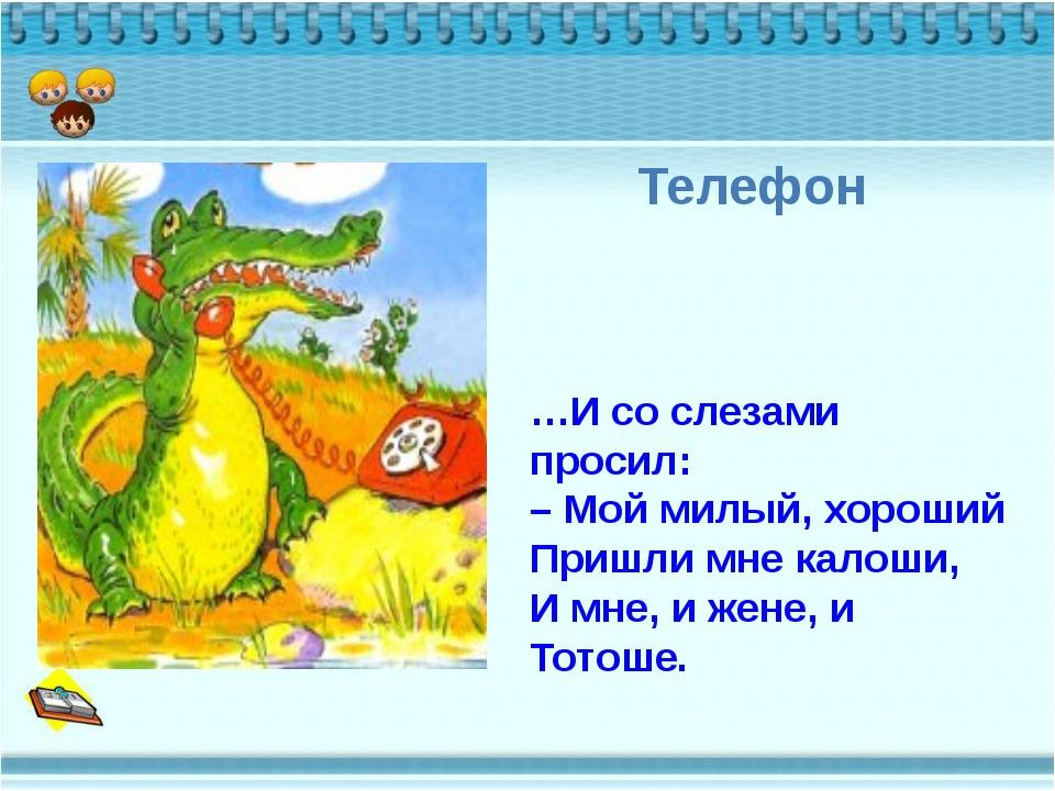 Телефон …И со слезами просил: – Мой милый, хороший Пришли мне калоши, И мне,...
