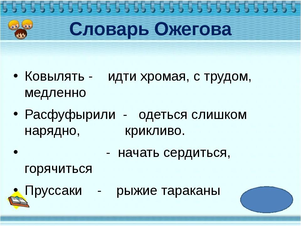 Словарь Ожегова Ковылять - идти хромая, с трудом, медленно Расфуфырили - одет...