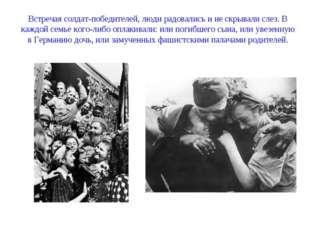 Встречая солдат-победителей, люди радовались и не скрывали слез. В каждой сем