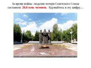 За время войны людские потери Советского Союза составили 26,6 млн. человек. В