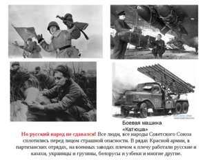 Но русский народ не сдавался! Все люди, все народы Советского Союза сплотилис