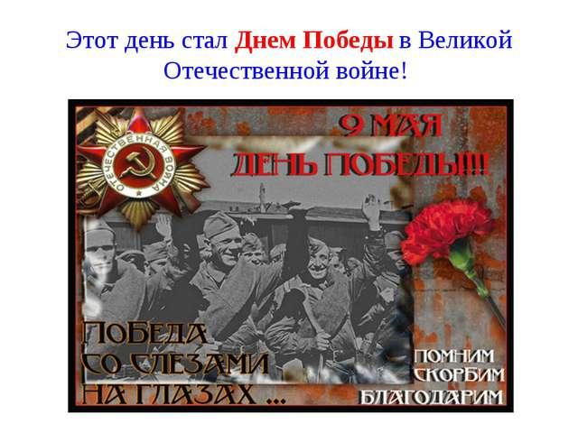 Этот день стал Днем Победы в Великой Отечественной войне!
