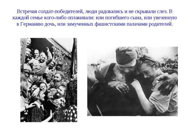 Встречая солдат-победителей, люди радовались и не скрывали слез. В каждой сем...