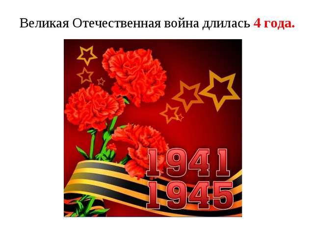 Великая Отечественная война длилась 4 года.