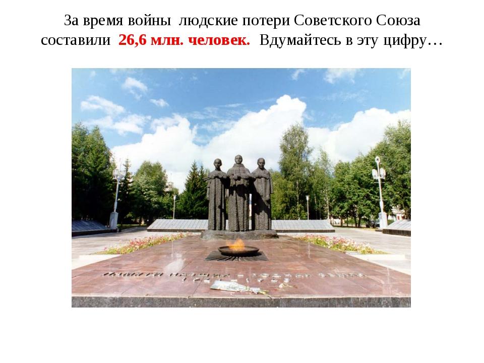 За время войны людские потери Советского Союза составили 26,6 млн. человек. В...