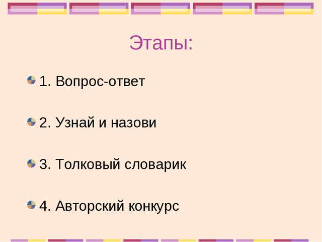 Этапы: 1. Вопрос-ответ 2. Узнай и назови 3. Толковый словарик 4. Авторский ко...