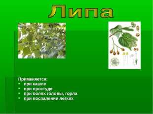 Применяется: при кашле при простуде при болях головы, горла при воспалении ле