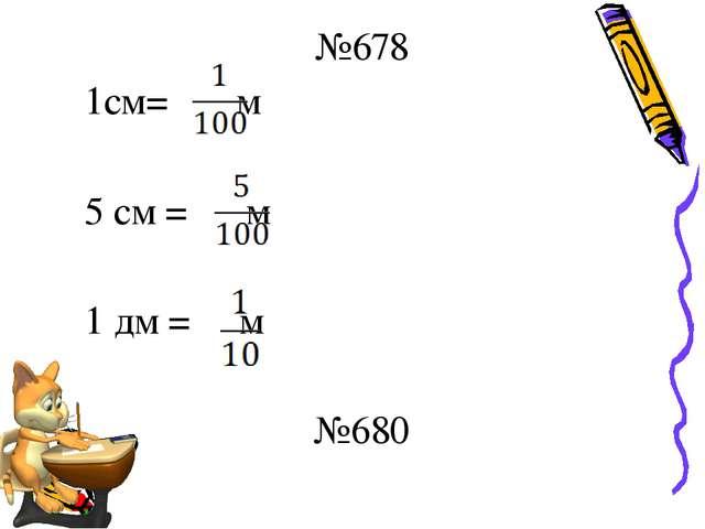 №678 1см= м 5 см = м 1 дм = м №680