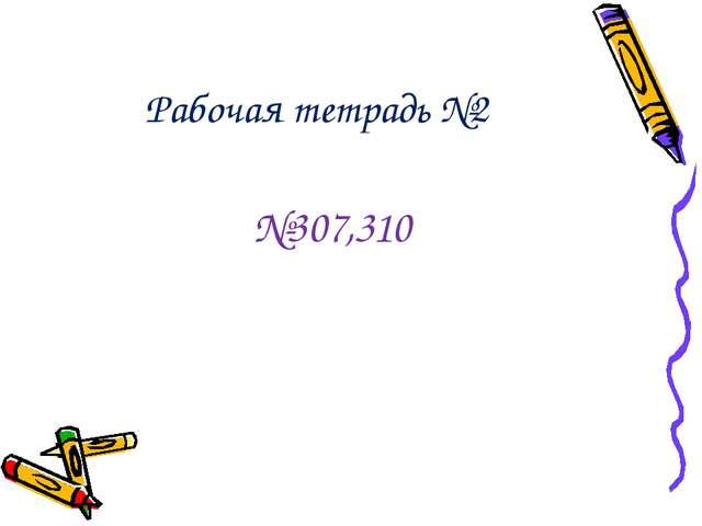 Рабочая тетрадь №2 №307,310