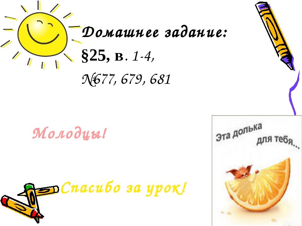 Домашнее задание: §25, в. 1-4, №677, 679, 681 Спасибо за урок! Молодцы!
