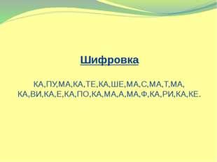 Шифровка КА,ПУ,МА,КА,ТЕ,КА,ШЕ,МА,С,МА,Т,МА, КА,ВИ,КА,Е,КА,ПО,КА,МА,А,МА,Ф,КА,