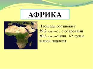 АФРИКА Площадь составляет 29,2 млн.км2, с островами 30,3 млн.км2 или 1/5 суш