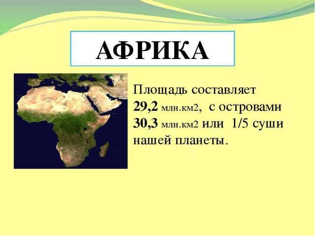 АФРИКА Площадь составляет 29,2 млн.км2, с островами 30,3 млн.км2 или 1/5 суш...