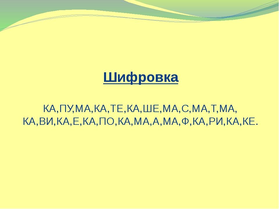 Шифровка КА,ПУ,МА,КА,ТЕ,КА,ШЕ,МА,С,МА,Т,МА, КА,ВИ,КА,Е,КА,ПО,КА,МА,А,МА,Ф,КА,...